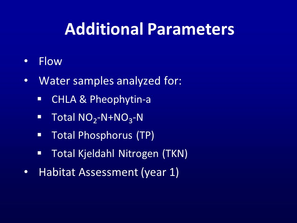 Additional Parameters Flow Water samples analyzed for:  CHLA & Pheophytin-a  Total NO 2 -N+NO 3 -N  Total Phosphorus (TP)  Total Kjeldahl Nitrogen (TKN) Habitat Assessment (year 1)