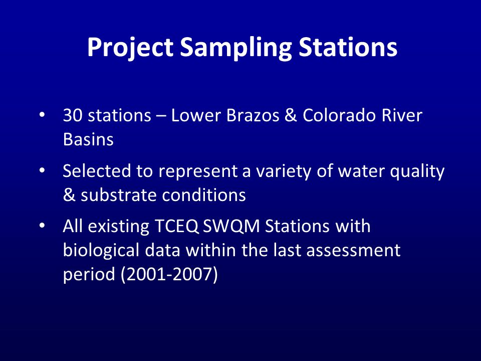 Project Sampling Stations 30 stations – Lower Brazos & Colorado River Basins Selected to represent a variety of water quality & substrate conditions All existing TCEQ SWQM Stations with biological data within the last assessment period (2001-2007)