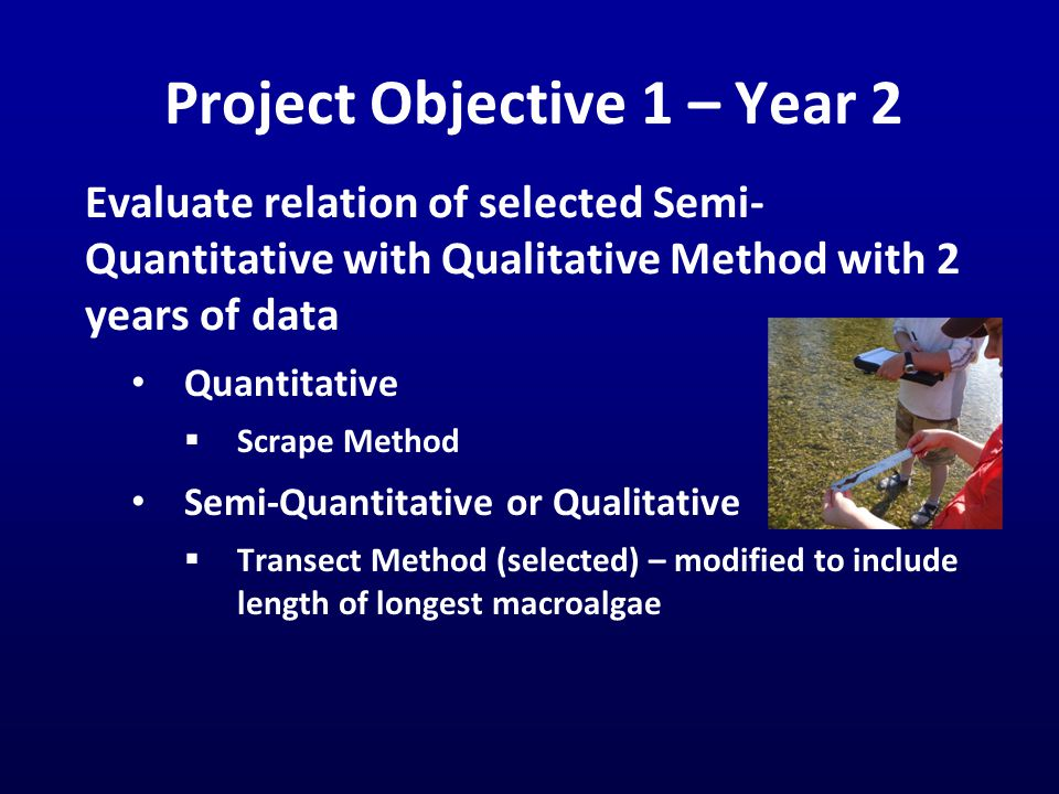 Project Objective 1 – Year 2 Evaluate relation of selected Semi- Quantitative with Qualitative Method with 2 years of data Quantitative  Scrape Method Semi-Quantitative or Qualitative  Transect Method (selected) – modified to include length of longest macroalgae