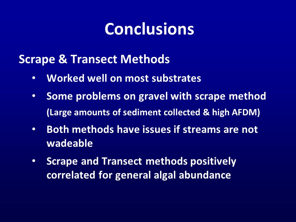 Conclusions Scrape & Transect Methods Worked well on most substrates Some problems on gravel with scrape method (Large amounts of sediment collected & high AFDM) Both methods have issues if streams are not wadeable Scrape and Transect methods positively correlated for general algal abundance