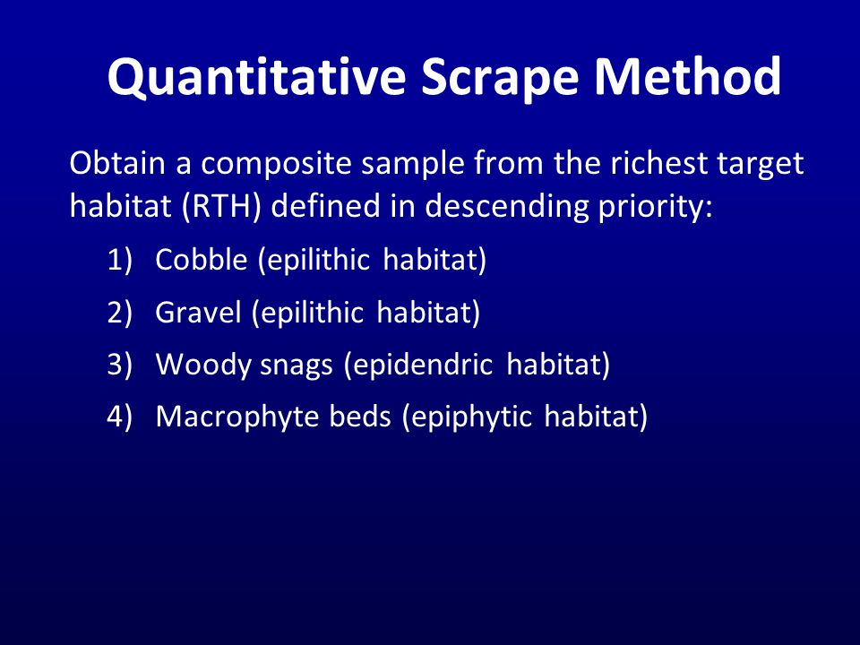 Quantitative Scrape Method Obtain a composite sample from the richest target habitat (RTH) defined in descending priority: 1)Cobble (epilithic habitat) 2)Gravel (epilithic habitat) 3)Woody snags (epidendric habitat) 4)Macrophyte beds (epiphytic habitat)