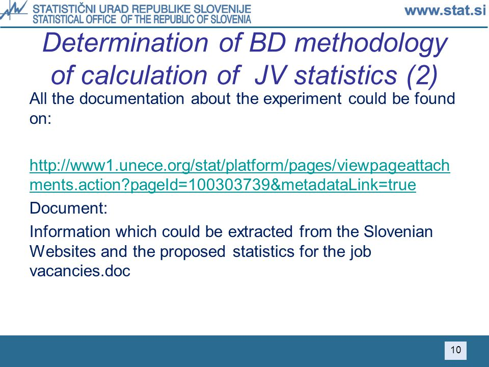 Determination of BD methodology of calculation of JV statistics (2) All the documentation about the experiment could be found on: http://www1.unece.org/stat/platform/pages/viewpageattach ments.action pageId=100303739&metadataLink=true Document: Information which could be extracted from the Slovenian Websites and the proposed statistics for the job vacancies.doc 10