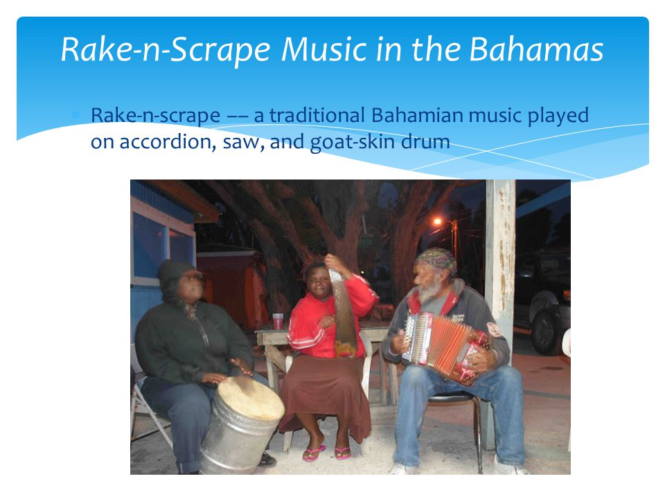  Rake-n-scrape –– a traditional Bahamian music played on accordion, saw, and goat-skin drum Rake-n-Scrape Music in the Bahamas