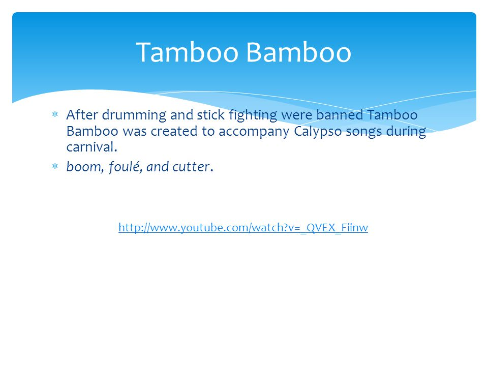  After drumming and stick fighting were banned Tamboo Bamboo was created to accompany Calypso songs during carnival.  boom, foulé, and cutter. Tambo