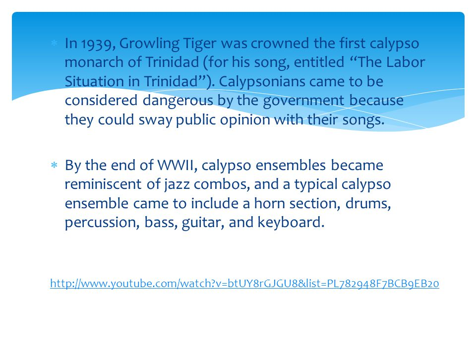 " In 1939, Growling Tiger was crowned the first calypso monarch of Trinidad (for his song, entitled ""The Labor Situation in Trinidad""). Calypsonians c"