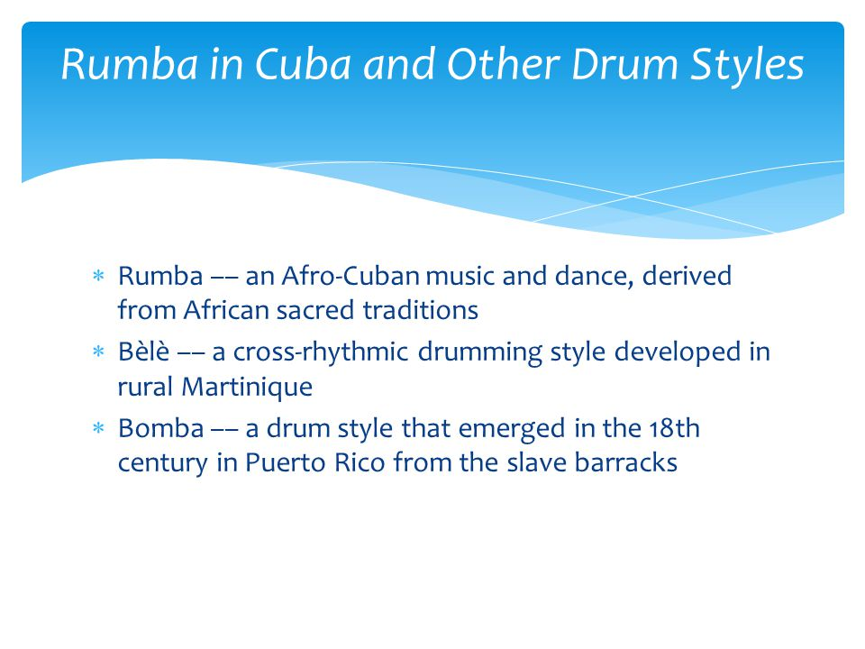  Rumba –– an Afro-Cuban music and dance, derived from African sacred traditions  Bèlè –– a cross-rhythmic drumming style developed in rural Martiniq