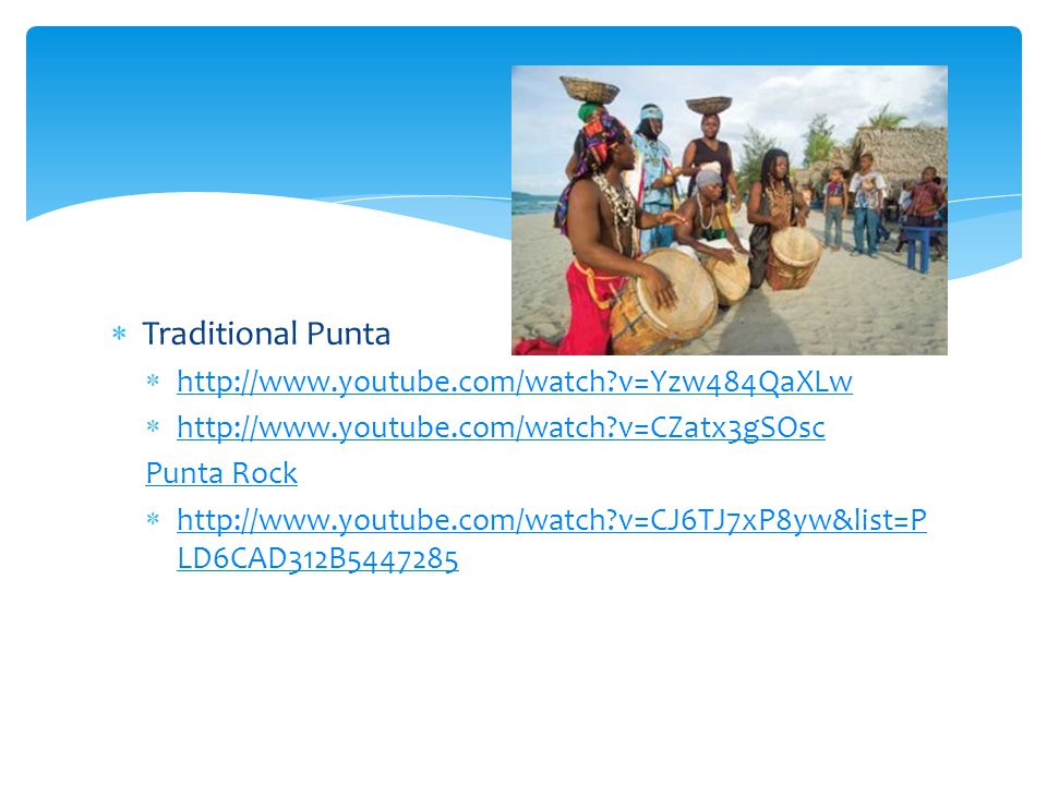  Traditional Punta  http://www.youtube.com/watch?v=Yzw484QaXLw http://www.youtube.com/watch?v=Yzw484QaXLw  http://www.youtube.com/watch?v=CZatx3gSO