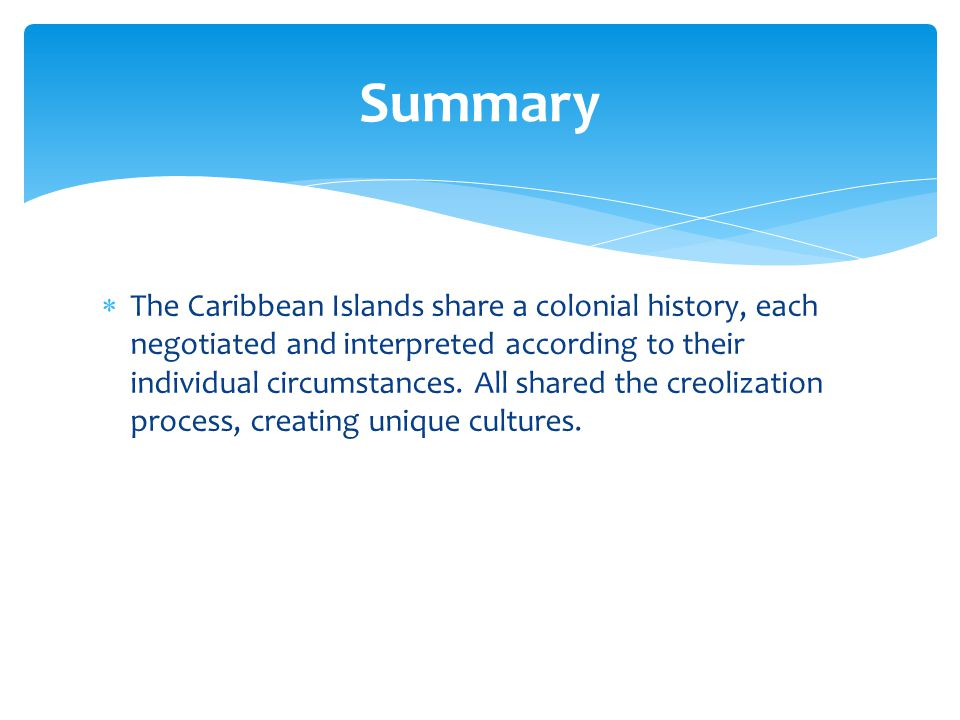  The Caribbean Islands share a colonial history, each negotiated and interpreted according to their individual circumstances. All shared the creoliza