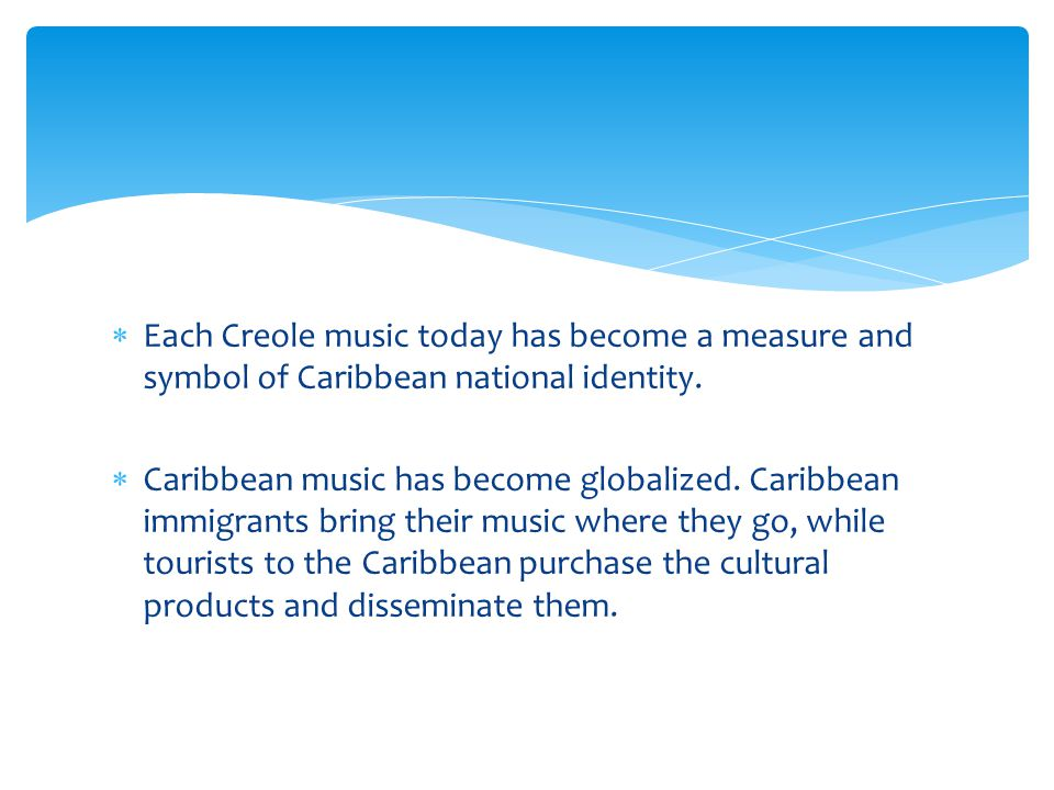  Each Creole music today has become a measure and symbol of Caribbean national identity.  Caribbean music has become globalized. Caribbean immigrant
