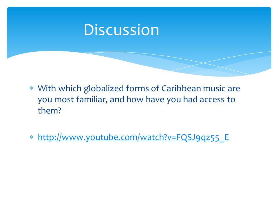  With which globalized forms of Caribbean music are you most familiar, and how have you had access to them?  http://www.youtube.com/watch?v=FQSJ9qz5