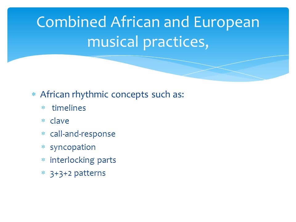  African rhythmic concepts such as:  timelines  clave  call-and-response  syncopation  interlocking parts  3+3+2 patterns Combined African and