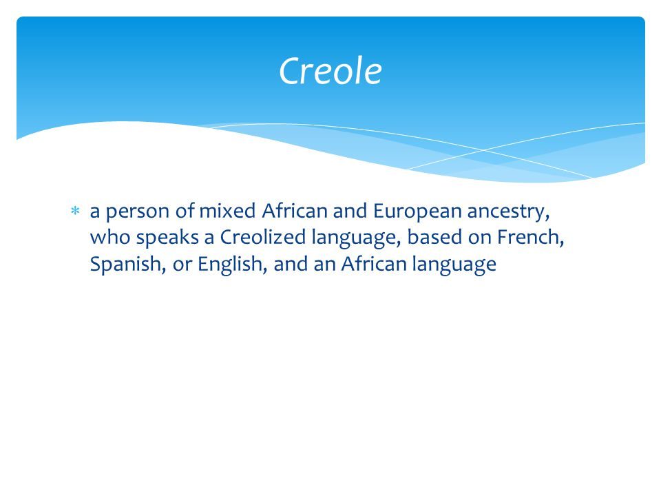  a person of mixed African and European ancestry, who speaks a Creolized language, based on French, Spanish, or English, and an African language Creo