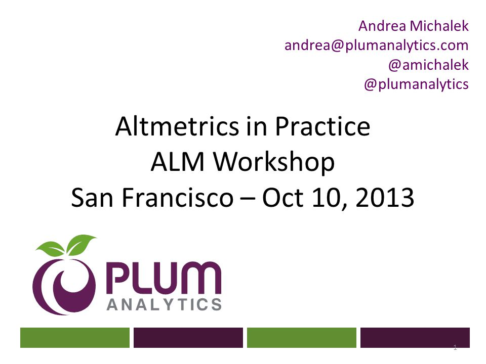 Altmetrics in Practice ALM Workshop San Francisco – Oct 10, 2013 1 Andrea Michalek andrea@plumanalytics.com @amichalek @plumanalytics