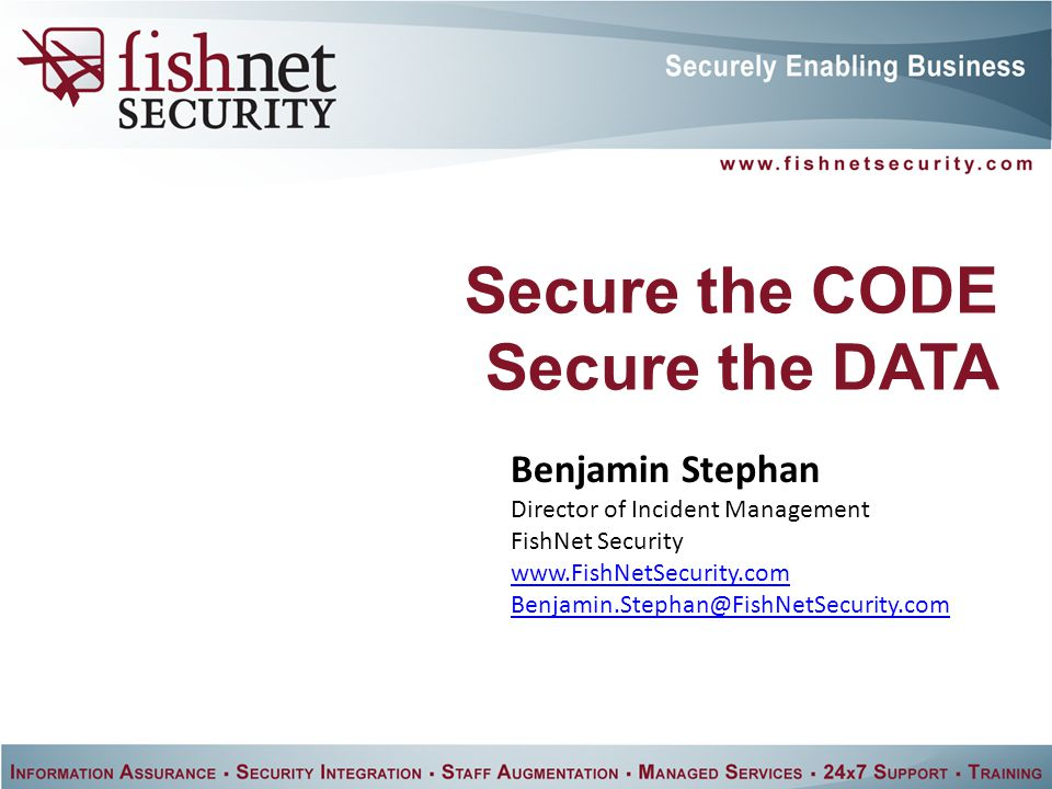 Secure the CODE Secure the DATA Benjamin Stephan Director of Incident Management FishNet Security www.FishNetSecurity.com Benjamin.Stephan@FishNetSecurity.com