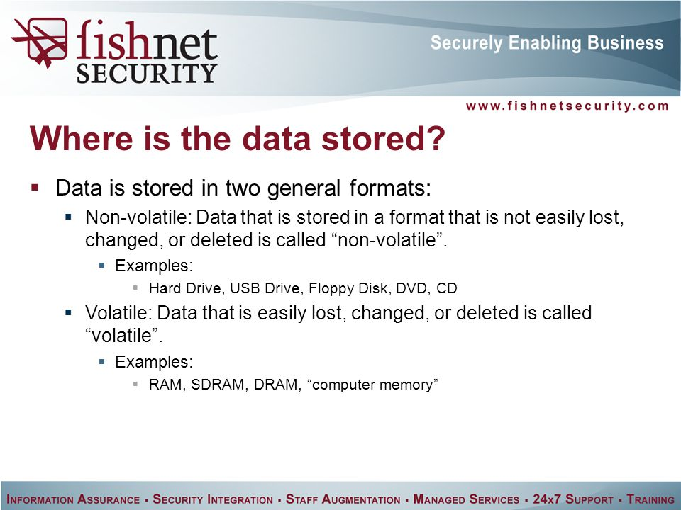  Data is stored in two general formats:  Non-volatile: Data that is stored in a format that is not easily lost, changed, or deleted is called non-volatile .