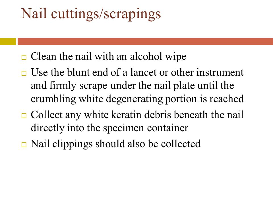 Nail cuttings/scrapings  Clean the nail with an alcohol wipe  Use the blunt end of a lancet or other instrument and firmly scrape under the nail plate until the crumbling white degenerating portion is reached  Collect any white keratin debris beneath the nail directly into the specimen container  Nail clippings should also be collected