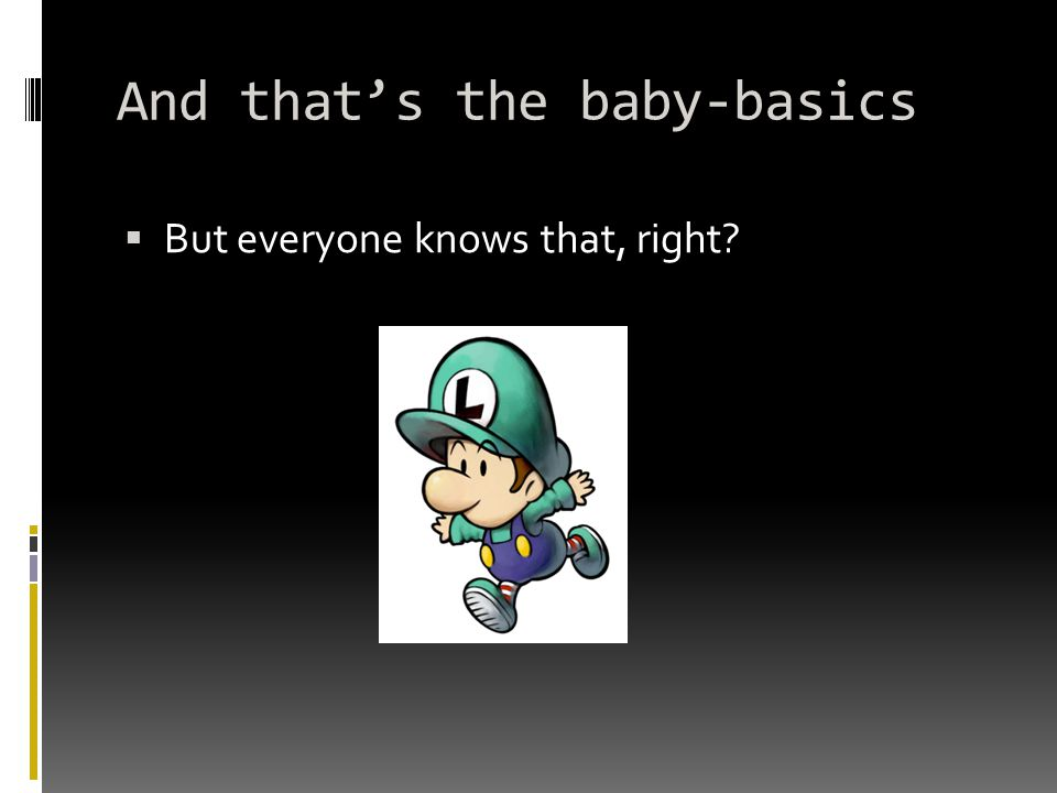 And that's the baby-basics  But everyone knows that, right?