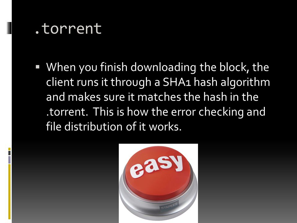 .torrent  When you finish downloading the block, the client runs it through a SHA1 hash algorithm and makes sure it matches the hash in the.torrent.