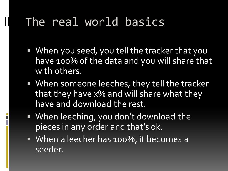 The real world basics  When you seed, you tell the tracker that you have 100% of the data and you will share that with others.  When someone leeches