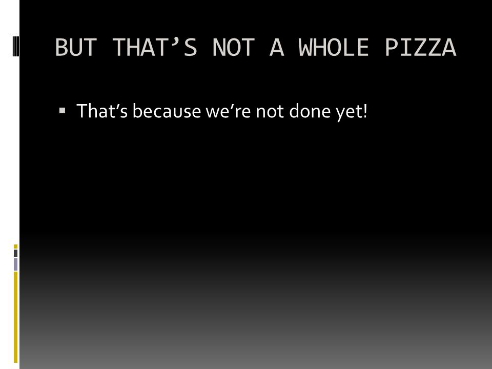BUT THAT'S NOT A WHOLE PIZZA  That's because we're not done yet!