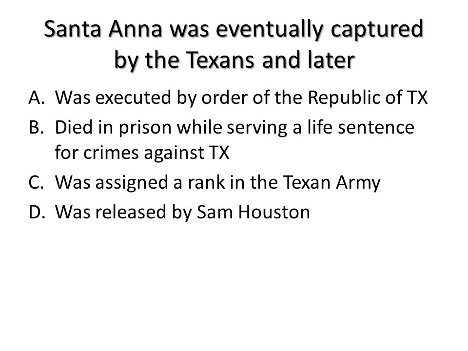 Santa Anna was eventually captured by the Texans and later A.Was executed by order of the Republic of TX B.Died in prison while serving a life sentenc