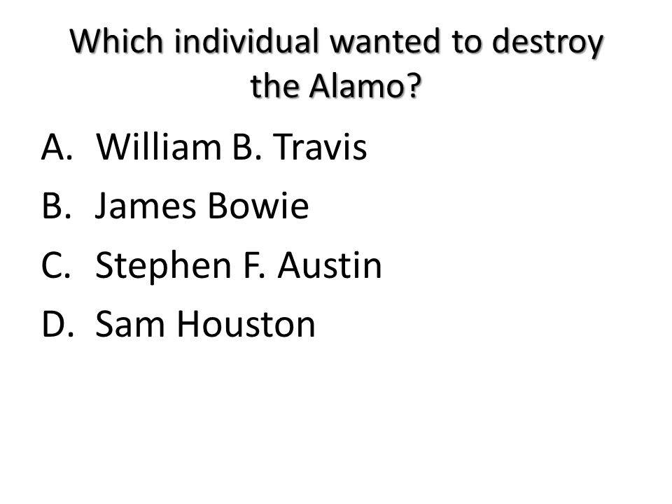 Which individual wanted to destroy the Alamo? A.William B. Travis B.James Bowie C.Stephen F. Austin D.Sam Houston