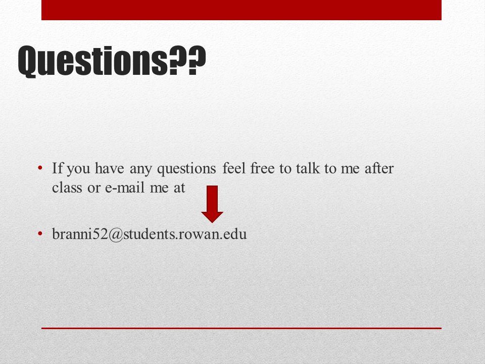 Questions?? If you have any questions feel free to talk to me after class or e-mail me at branni52@students.rowan.edu