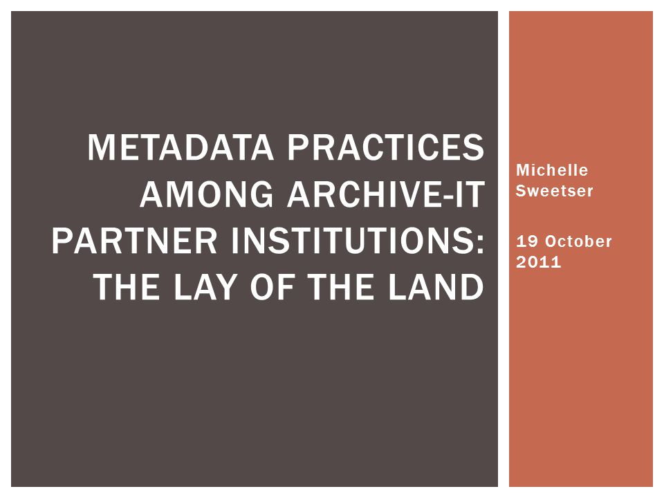 Michelle Sweetser 19 October 2011 METADATA PRACTICES AMONG ARCHIVE-IT PARTNER INSTITUTIONS: THE LAY OF THE LAND