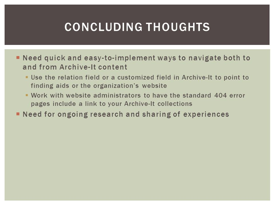  Need quick and easy-to-implement ways to navigate both to and from Archive-It content  Use the relation field or a customized field in Archive-It to point to finding aids or the organization's website  Work with website administrators to have the standard 404 error pages include a link to your Archive-It collections  Need for ongoing research and sharing of experiences CONCLUDING THOUGHTS