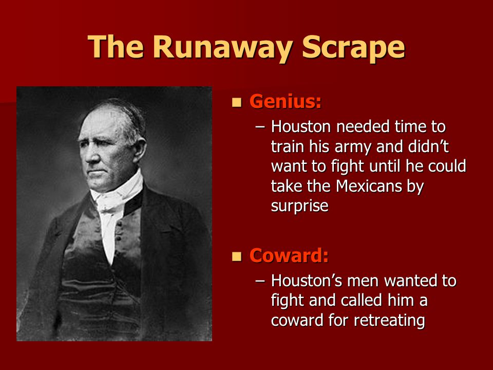 The Runaway Scrape Genius: Genius: –Houston needed time to train his army and didn't want to fight until he could take the Mexicans by surprise Coward