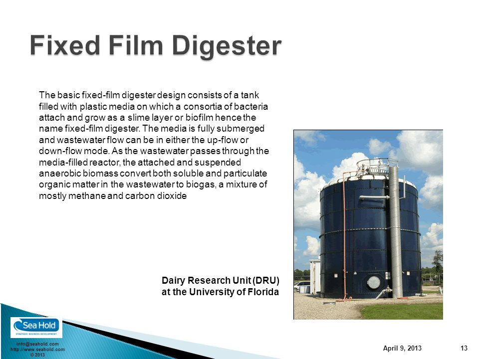 info@seahold.com http://www.seahold.com © 2013 April 9, 2013 13 The basic fixed-film digester design consists of a tank filled with plastic media on which a consortia of bacteria attach and grow as a slime layer or biofilm hence the name fixed-film digester.