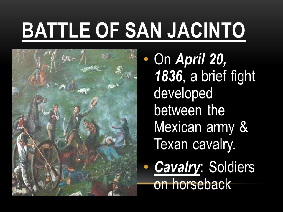 BATTLE OF SAN JACINTO On April 20, 1836, a brief fight developed between the Mexican army & Texan cavalry. Cavalry : Soldiers on horseback