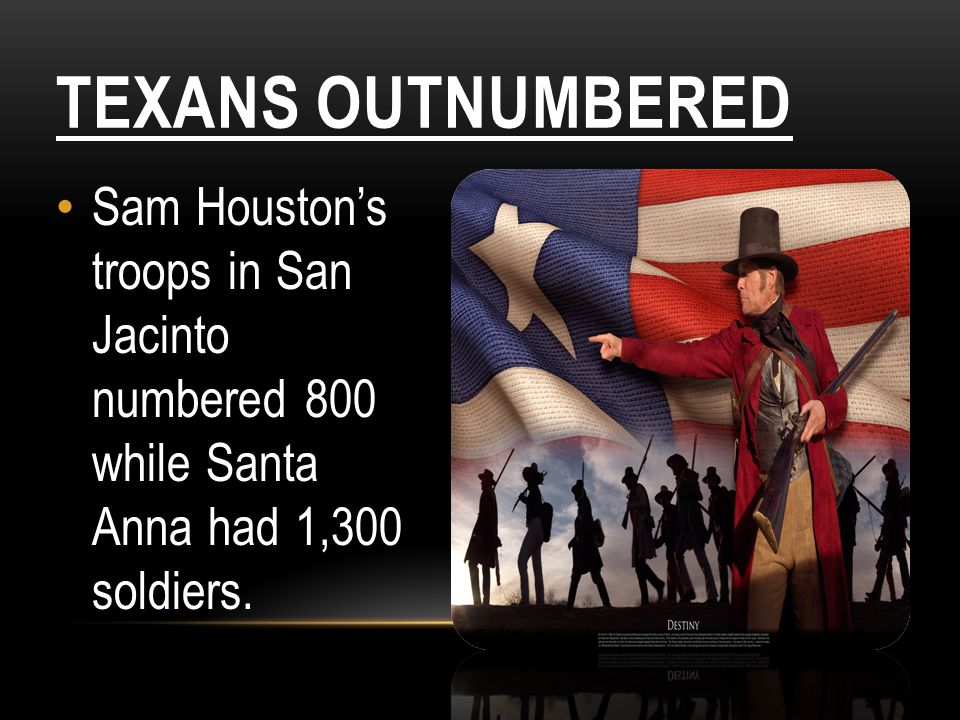 TEXANS OUTNUMBERED Sam Houston's troops in San Jacinto numbered 800 while Santa Anna had 1,300 soldiers.