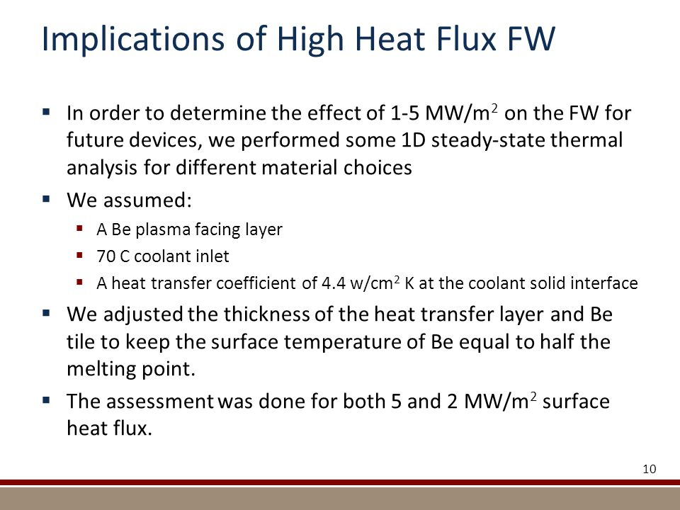 Implications of High Heat Flux FW  In order to determine the effect of 1-5 MW/m 2 on the FW for future devices, we performed some 1D steady-state thermal analysis for different material choices  We assumed:  A Be plasma facing layer  70 C coolant inlet  A heat transfer coefficient of 4.4 w/cm 2 K at the coolant solid interface  We adjusted the thickness of the heat transfer layer and Be tile to keep the surface temperature of Be equal to half the melting point.