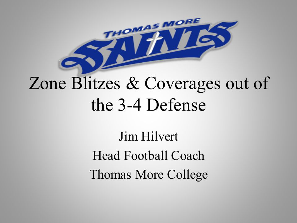 Zone Blitzes & Coverages out of the 3-4 Defense Jim Hilvert Head Football Coach Thomas More College