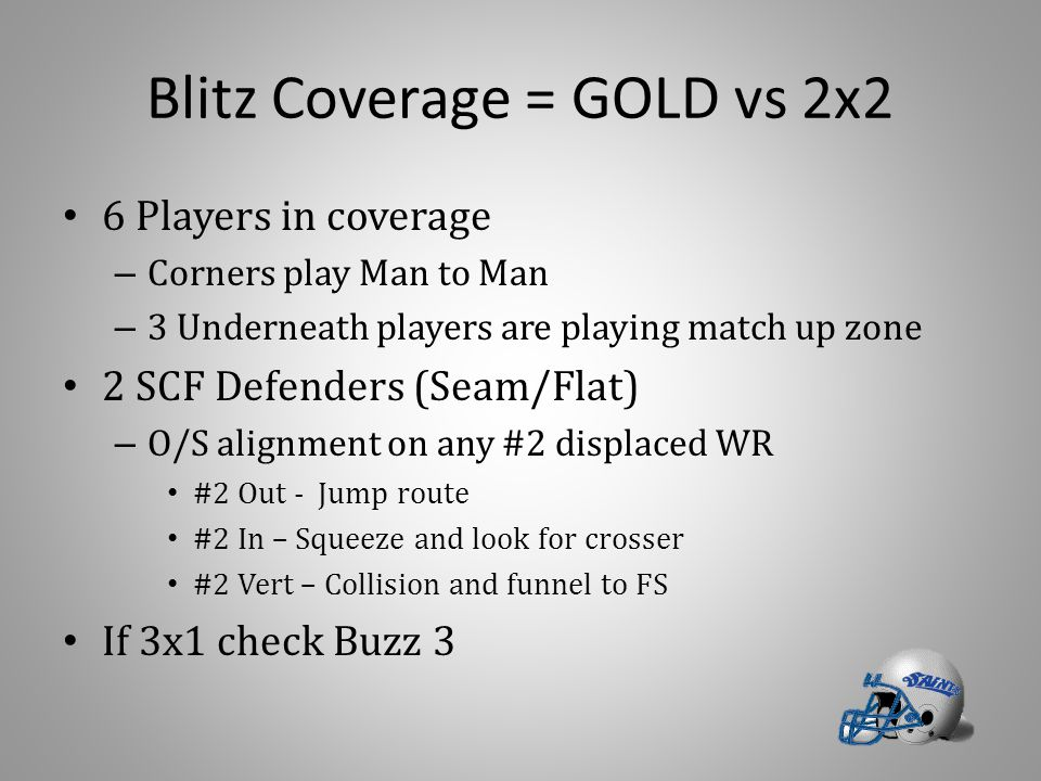 Blitz Coverage = GOLD vs 2x2 6 Players in coverage – Corners play Man to Man – 3 Underneath players are playing match up zone 2 SCF Defenders (Seam/Fl