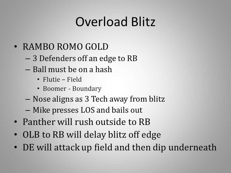 Overload Blitz RAMBO ROMO GOLD – 3 Defenders off an edge to RB – Ball must be on a hash Flutie – Field Boomer - Boundary – Nose aligns as 3 Tech away from blitz – Mike presses LOS and bails out Panther will rush outside to RB OLB to RB will delay blitz off edge DE will attack up field and then dip underneath