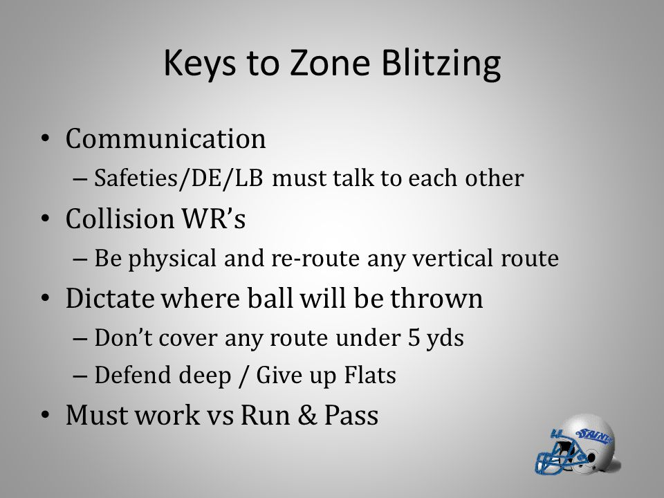 Keys to Zone Blitzing Communication – Safeties/DE/LB must talk to each other Collision WR's – Be physical and re-route any vertical route Dictate wher