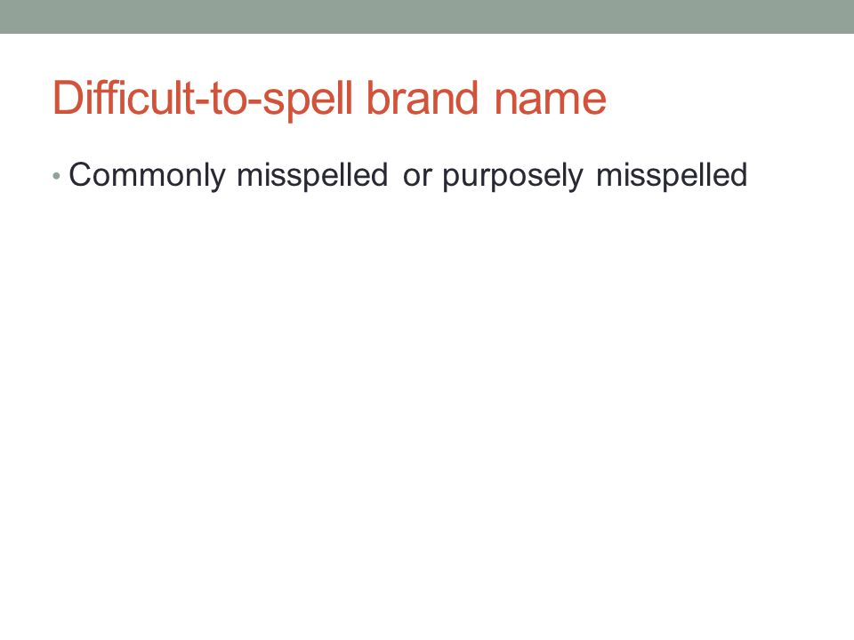 Difficult-to-spell brand name Commonly misspelled or purposely misspelled