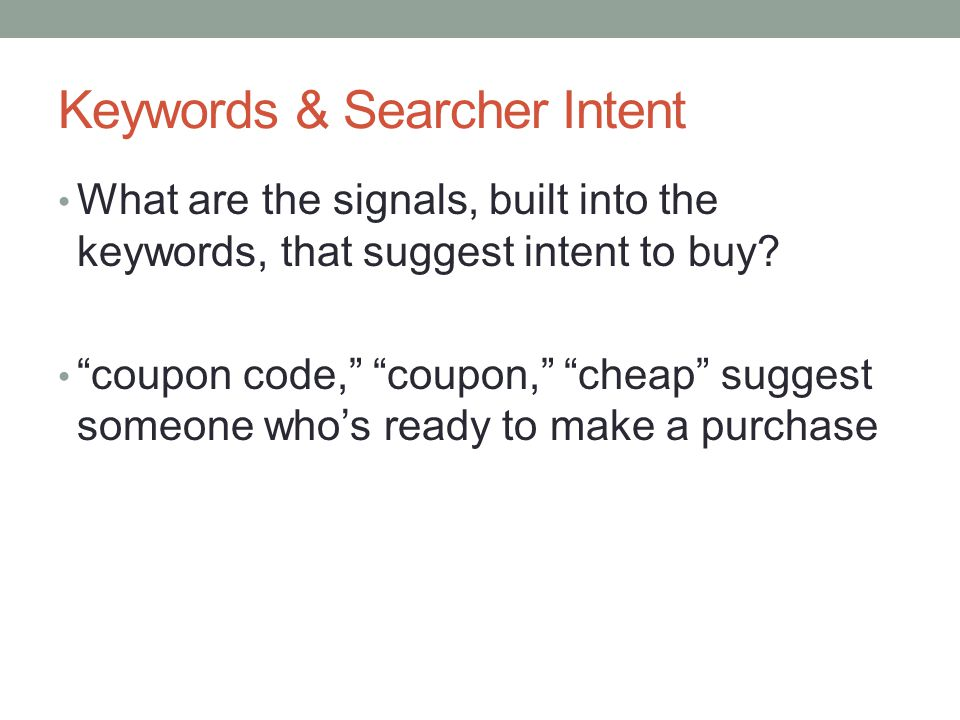 "Keywords & Searcher Intent What are the signals, built into the keywords, that suggest intent to buy? ""coupon code,"" ""coupon,"" ""cheap"" suggest someone"