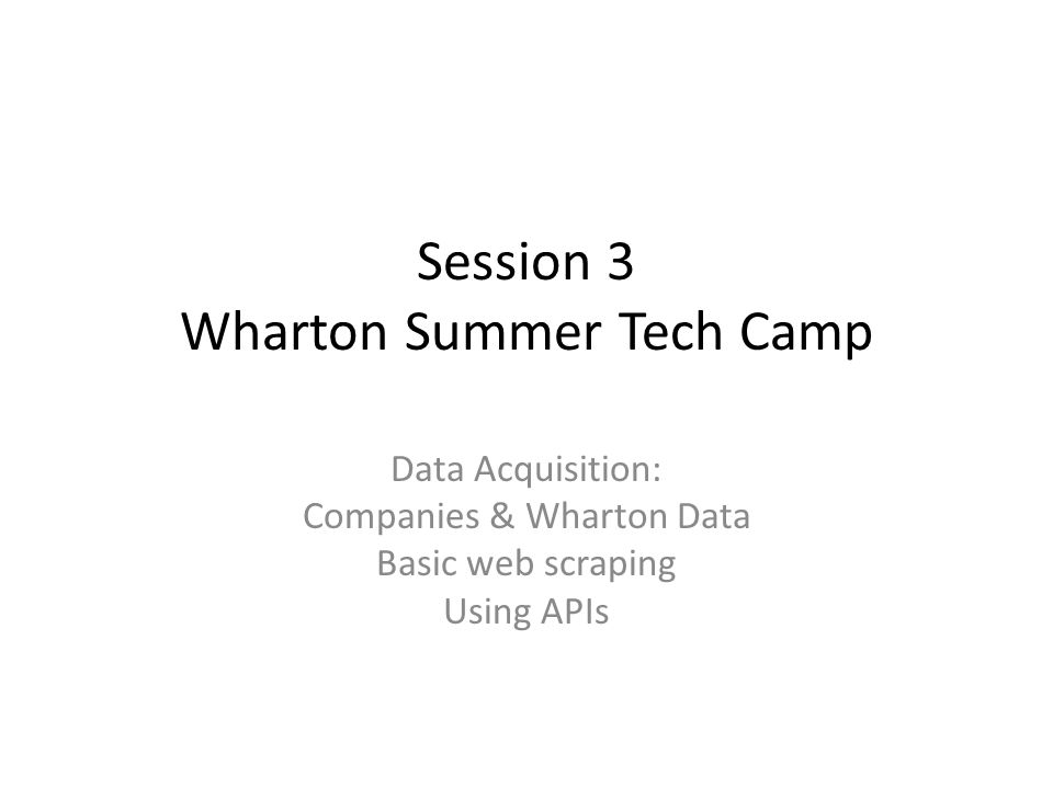 Data Acquisition: Companies & Wharton Data Basic web scraping Using APIs Session 3 Wharton Summer Tech Camp