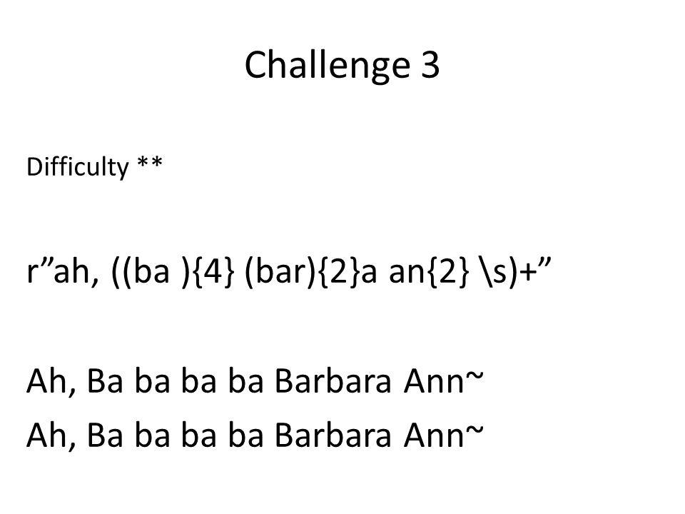 Difficulty ** r ah, ((ba ){4} (bar){2}a an{2} \s)+ Ah, Ba ba ba ba Barbara Ann~ Challenge 3