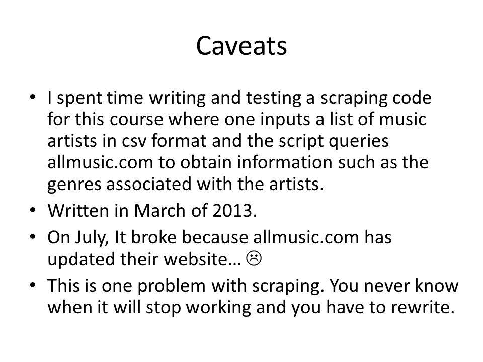 Caveats I spent time writing and testing a scraping code for this course where one inputs a list of music artists in csv format and the script queries allmusic.com to obtain information such as the genres associated with the artists.