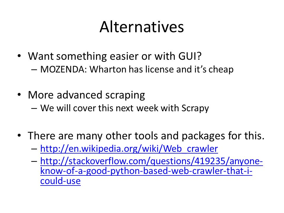 Alternatives Want something easier or with GUI? – MOZENDA: Wharton has license and it's cheap More advanced scraping – We will cover this next week wi