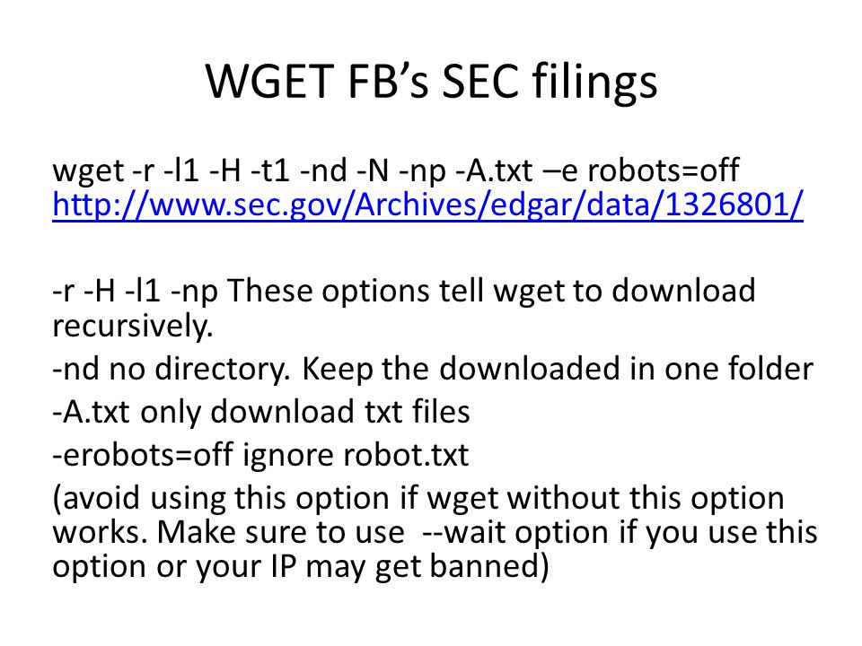 WGET FB's SEC filings wget -r -l1 -H -t1 -nd -N -np -A.txt –e robots=off http://www.sec.gov/Archives/edgar/data/1326801/ http://www.sec.gov/Archives/edgar/data/1326801/ -r -H -l1 -np These options tell wget to download recursively.
