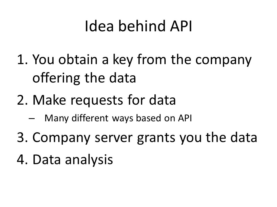Idea behind API 1.You obtain a key from the company offering the data 2.Make requests for data – Many different ways based on API 3.Company server grants you the data 4.Data analysis