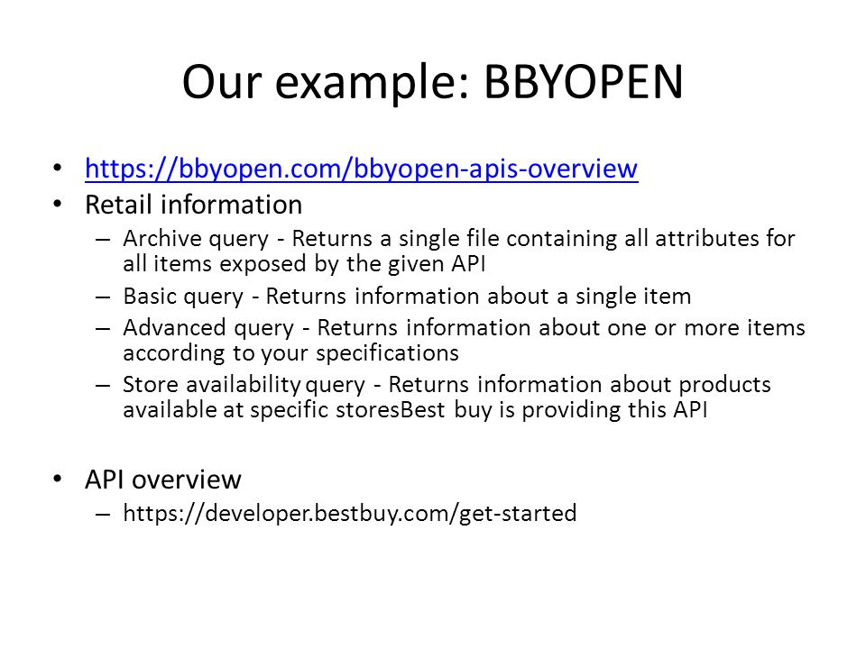 Our example: BBYOPEN https://bbyopen.com/bbyopen-apis-overview Retail information – Archive query - Returns a single file containing all attributes for all items exposed by the given API – Basic query - Returns information about a single item – Advanced query - Returns information about one or more items according to your specifications – Store availability query - Returns information about products available at specific storesBest buy is providing this API API overview – https://developer.bestbuy.com/get-started