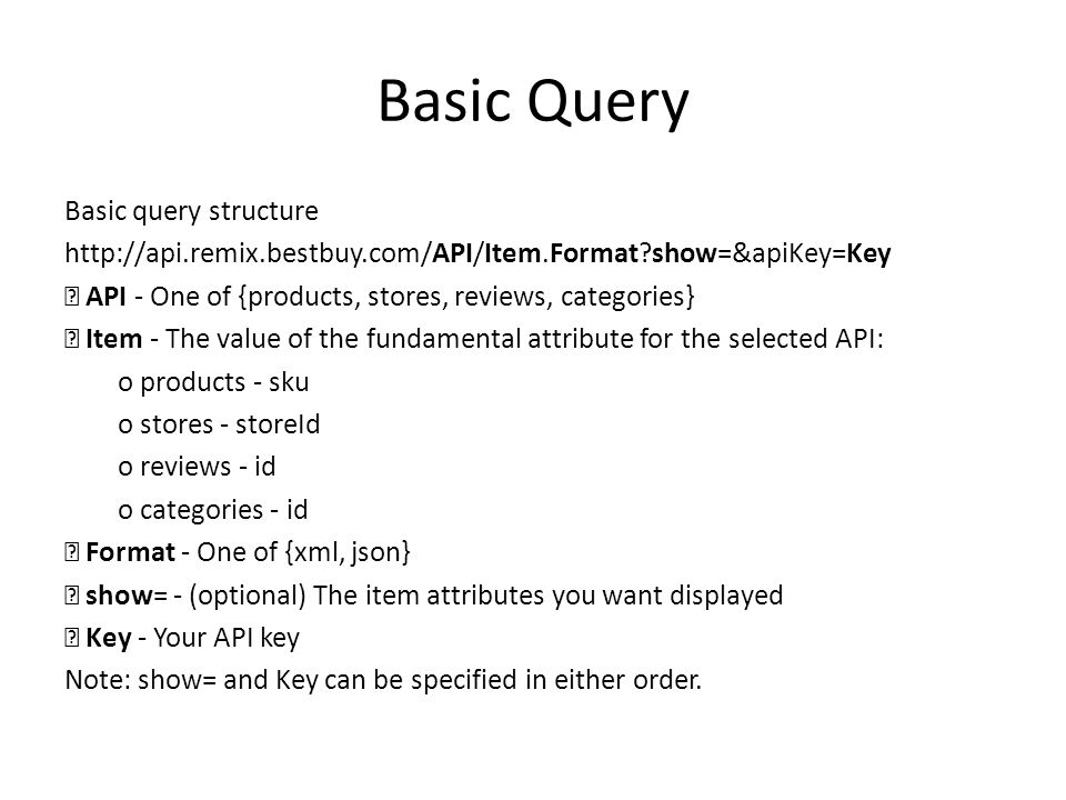 Basic Query Basic query structure http://api.remix.bestbuy.com/API/Item.Format?show=&apiKey=Key  API - One of {products, stores, reviews, categories}  Item - The value of the fundamental attribute for the selected API: o products - sku o stores - storeId o reviews - id o categories - id  Format - One of {xml, json}  show= - (optional) The item attributes you want displayed  Key - Your API key Note: show= and Key can be specified in either order.