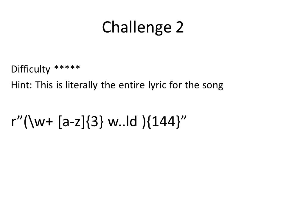 Challenge 2 Difficulty ***** Hint: This is literally the entire lyric for the song r (\w+ [a-z]{3} w..ld ){144}