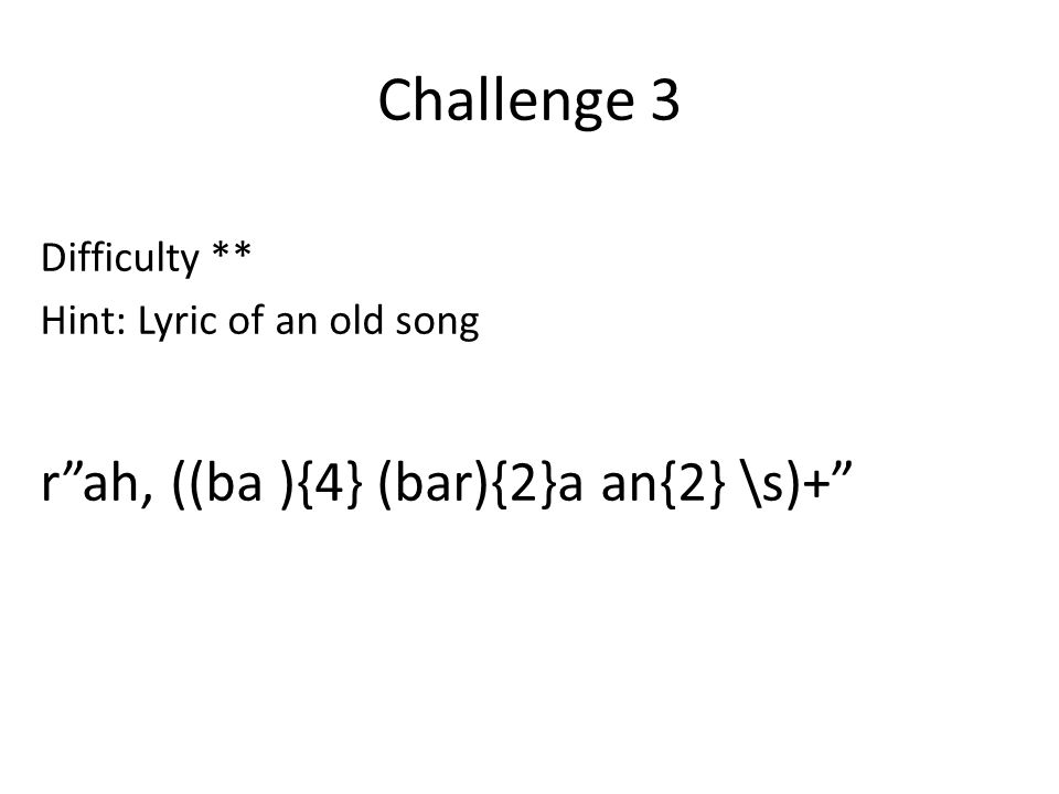 "Challenge 3 Difficulty ** Hint: Lyric of an old song r""ah, ((ba ){4} (bar){2}a an{2} \s)+"""